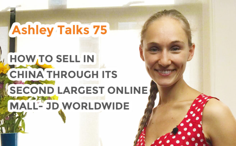 How to Sell in China Through its Second Largest Online Mall – JD Worldwide– Ashley Talks 75