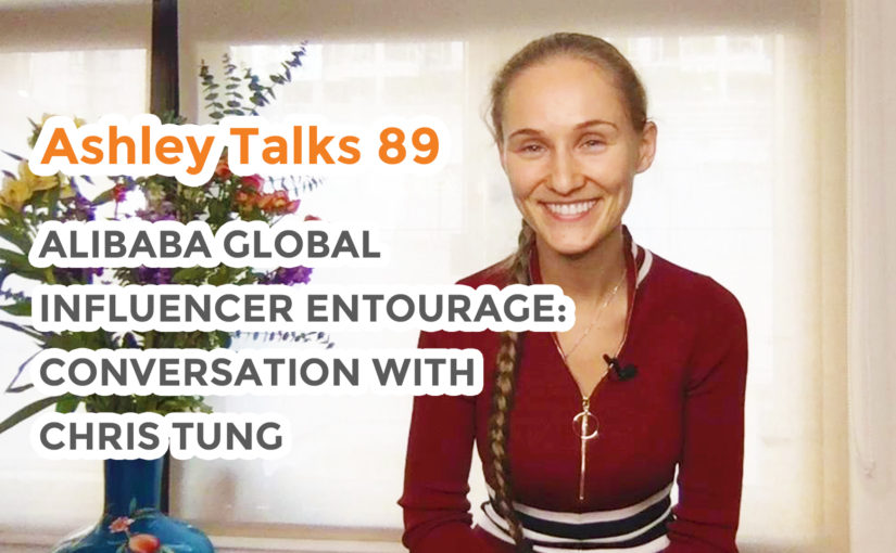 Alibaba Global Influencer Entourage: Conversation with Chris Tung  – Ashley Talks 89