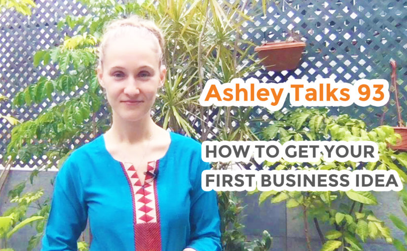How to Get Your First Business Idea – Ashley Talks 93