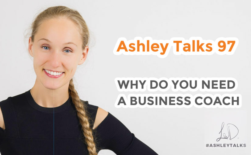 Why Do You Need a Business Coach – Ashley Talks 97