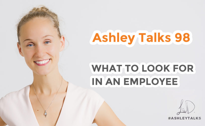 What to look for in an employee – Ashley Talks 98