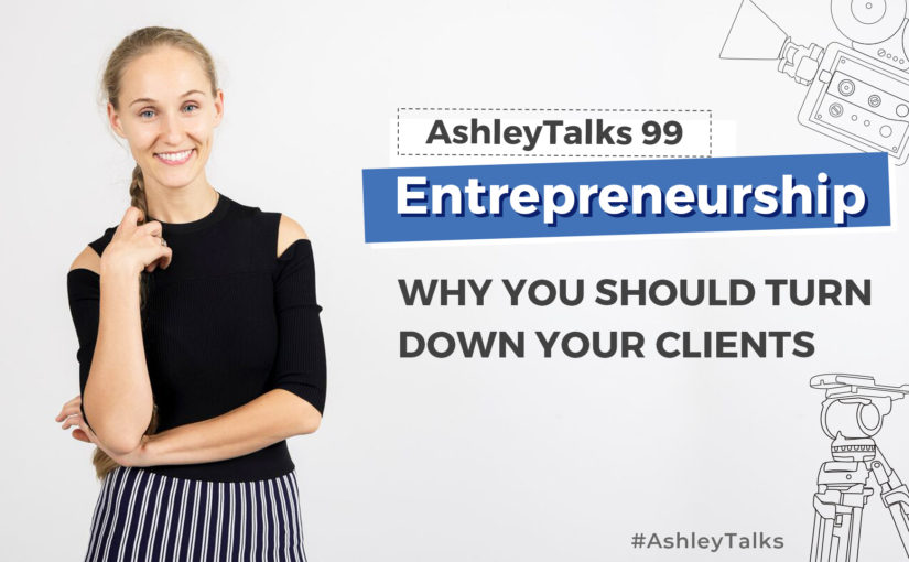 Why you should turn down your clients– Ashley Talks 99